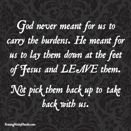 God never meant for us to carry the burdens. He meant for us to lay them down at the feet of Jesus and LEAVE them. Not pick them back up to take back with us.