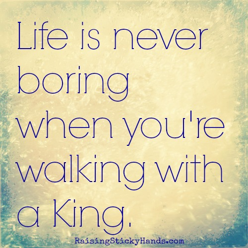 Life is never boring when you're walking with a King.