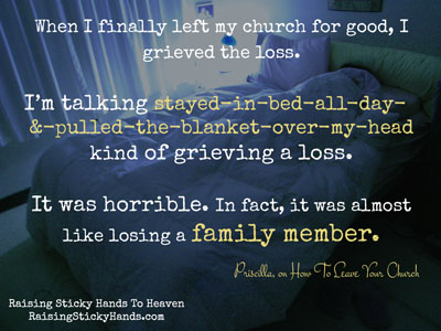 When I finally left my church for good, I grieved the loss. I'm talking stayed-in-bed-all-day-&-pulled-the-blanket-over-my-head kind of grieving a loss. It was horrible. In fact, it was almost like losing a family member.