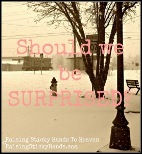 Should we be surprised with our unusual weather, the state of our world, and more? - Raising Sticky Hands To Heaven - RaisingStickyHands.com