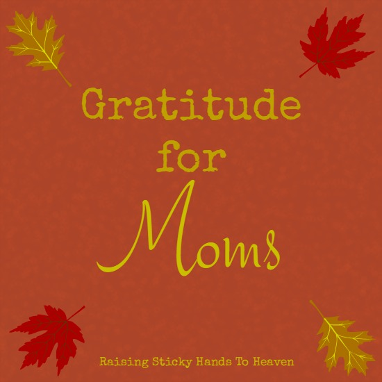 Gratitude for Moms - Raising Sticky Hands To Heaven