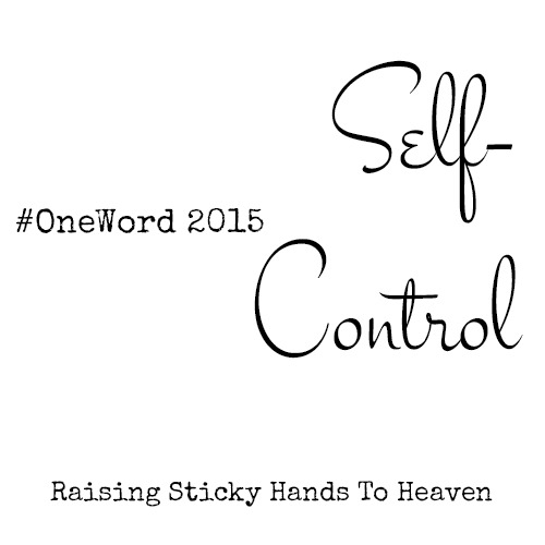 Self-Control - Emily's #OneWord 2015 - Raising Sticky Hands To Heaven