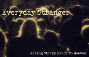 Everyday Stranger - Raising Sticky Hands To Heaven