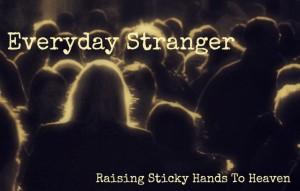 Everyday Stranger - Raising Sticky Hands To Heaven