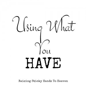 Using What You Have - Raising Sticky Hands To Heaven