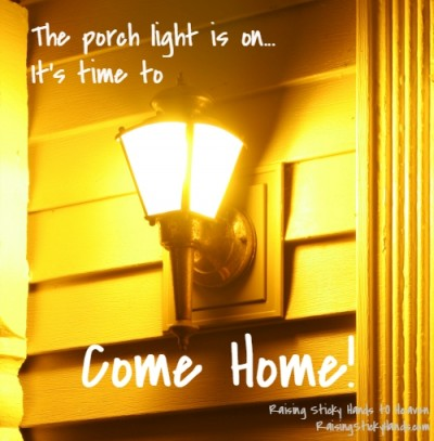 It's beginning to get dark out. The porch light is on... It's time to COME HOME! - Raising Sticky Hands To Heaven