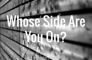 "Whose Side Are You On? ""I have to make the decision, once and for all, that I'm on God's side and I trust Him, no matter what."" - Jennifer A. Janes - Raising Sticky Hands To Heaven"
