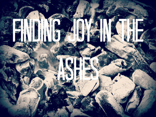 Finding Joy In The Ashes