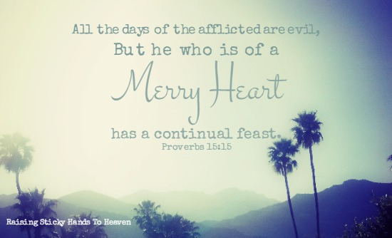 All the days of the afflicted are evil, But he who is of a MERRY HEART has a continual feast. Proverbs 15:15 - Raising Sticky Hands To Heaven